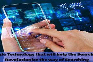 Google Technology that will help the Searcher to Revolutionize the way of Searching
